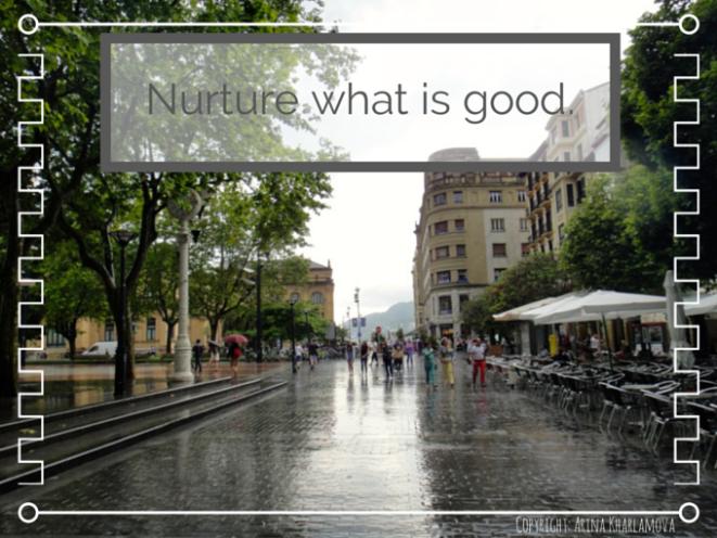 Nurture what is good.